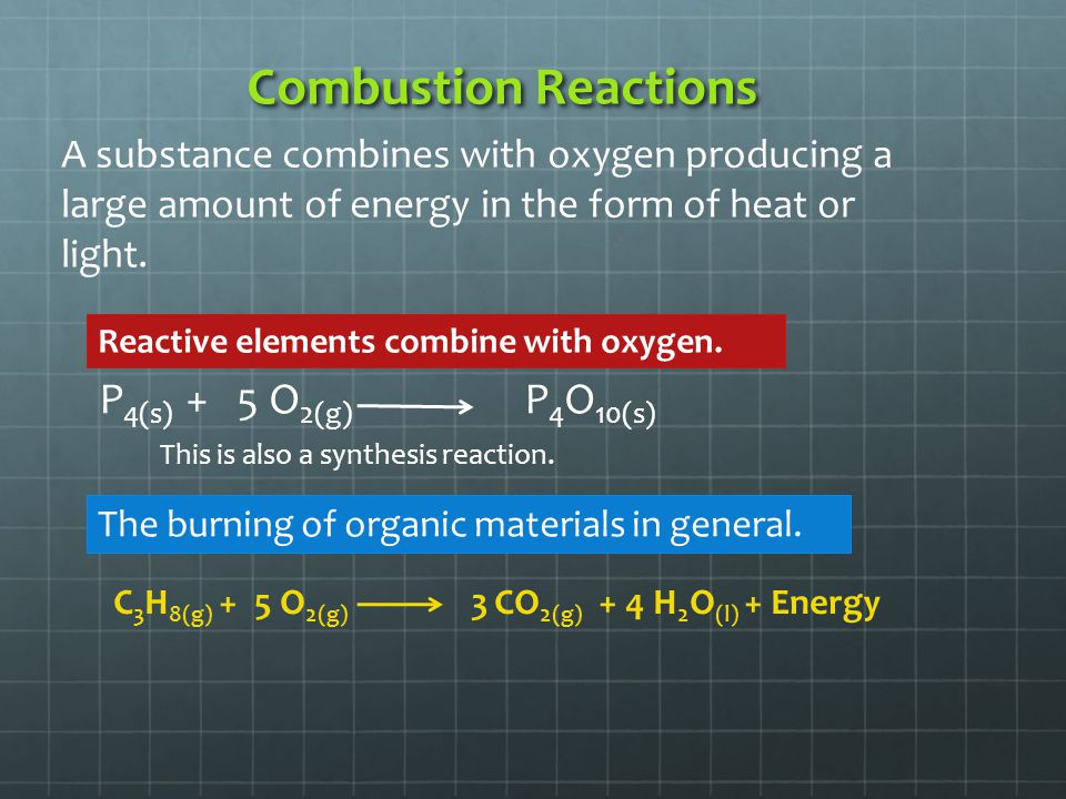 Combustion Reactions A substance combines with oxygen producing a large amount of energy in the form of heat or light. P 4(s) + 5 O 2(g) P 4 O 10(s) T