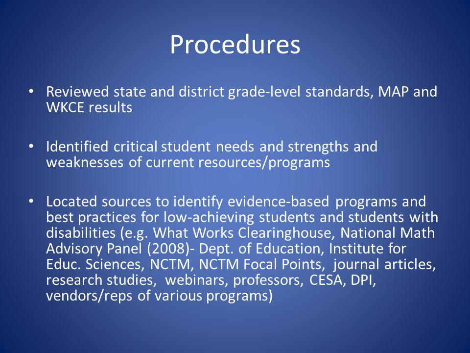Procedures Reviewed state and district grade-level standards, MAP and WKCE results Identified critical student needs and strengths and weaknesses of current resources/programs Located sources to identify evidence-based programs and best practices for low-achieving students and students with disabilities (e.g.