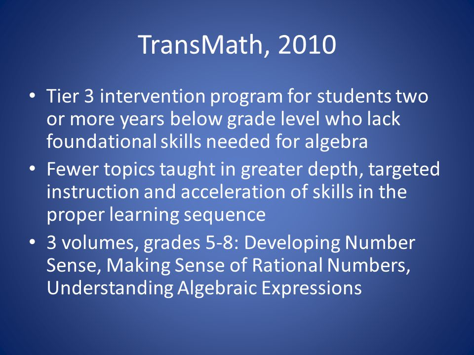 TransMath, 2010 Tier 3 intervention program for students two or more years below grade level who lack foundational skills needed for algebra Fewer topics taught in greater depth, targeted instruction and acceleration of skills in the proper learning sequence 3 volumes, grades 5-8: Developing Number Sense, Making Sense of Rational Numbers, Understanding Algebraic Expressions