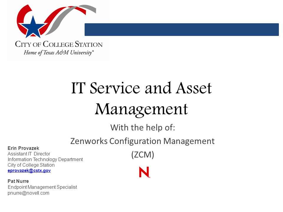 IT Service and Asset Management With the help of: Zenworks Configuration Management (ZCM) Erin Provazek Assistant IT Director Information Technology Department City of College Station eprovazek@cstx.gov Pat Nurre Endpoint Management Specialist pnurre@novell.com