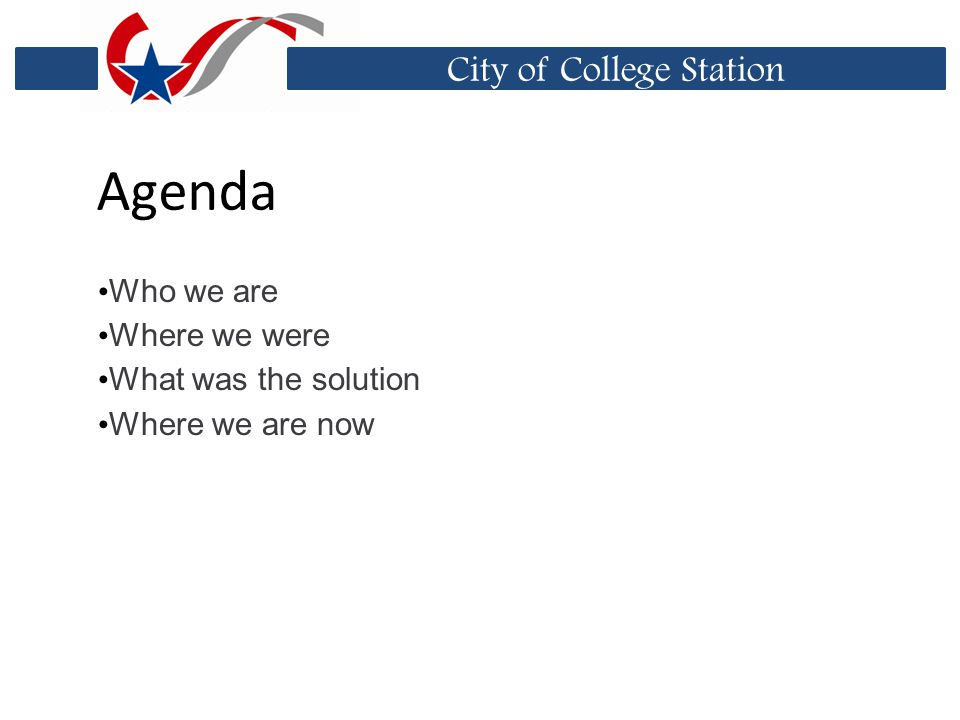 City of College Station Agenda Who we are Where we were What was the solution Where we are now