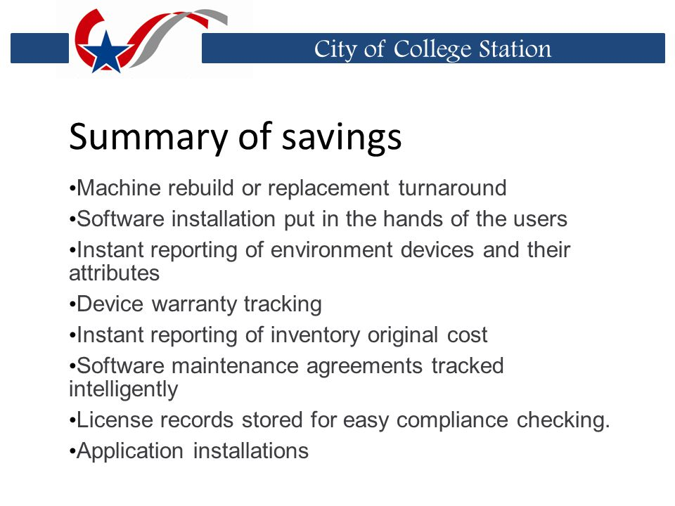 City of College Station Summary of savings Machine rebuild or replacement turnaround Software installation put in the hands of the users Instant reporting of environment devices and their attributes Device warranty tracking Instant reporting of inventory original cost Software maintenance agreements tracked intelligently License records stored for easy compliance checking.
