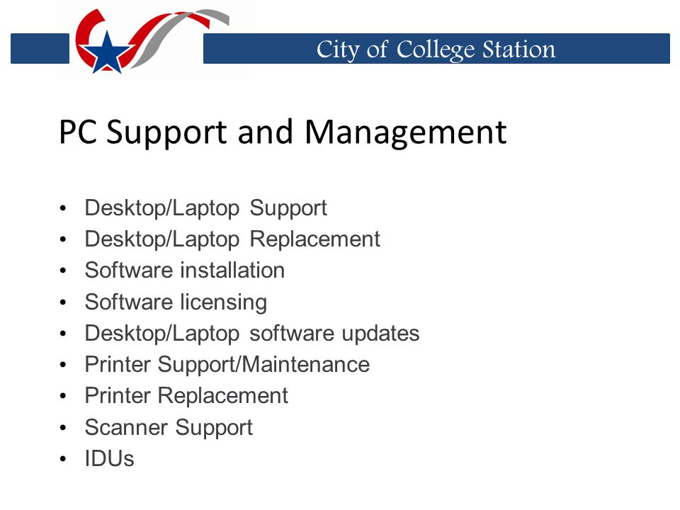 City of College Station PC Support and Management Desktop/Laptop Support Desktop/Laptop Replacement Software installation Software licensing Desktop/Laptop software updates Printer Support/Maintenance Printer Replacement Scanner Support IDUs
