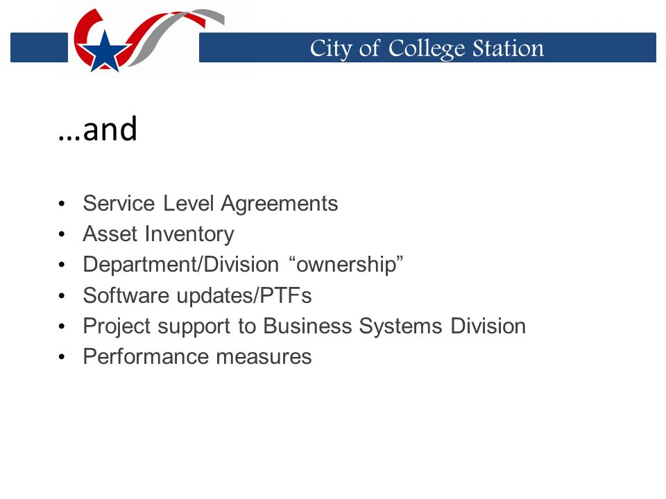City of College Station …and Service Level Agreements Asset Inventory Department/Division ownership Software updates/PTFs Project support to Business Systems Division Performance measures