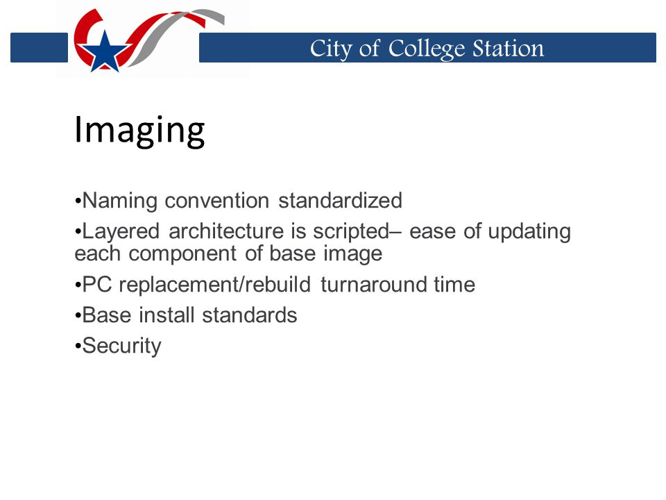 City of College Station Imaging Naming convention standardized Layered architecture is scripted– ease of updating each component of base image PC replacement/rebuild turnaround time Base install standards Security