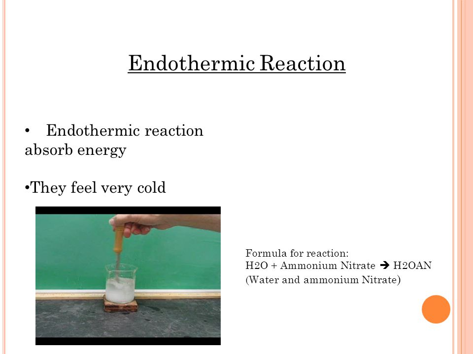 Endothermic Reaction Endothermic reaction absorb energy They feel very cold Formula for reaction: H2O + Ammonium Nitrate H2OAN (Water and ammonium Nitrate )