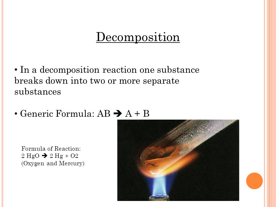 Decomposition In a decomposition reaction one substance breaks down into two or more separate substances Generic Formula: AB A + B Formula of Reaction: 2 HgO 2 Hg + O2 (Oxygen and Mercury)