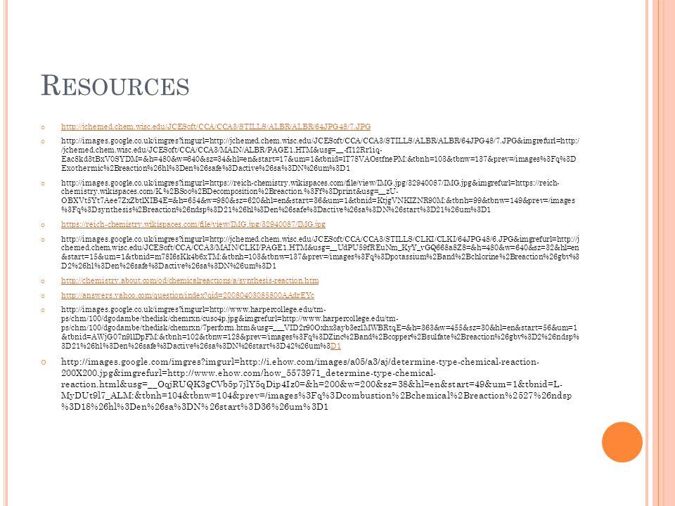 R ESOURCES http://jchemed.chem.wisc.edu/JCESoft/CCA/CCA3/STILLS/ALBR/ALBR/64JPG48/7.JPG http://images.google.co.uk/imgres imgurl=http://jchemed.chem.wisc.edu/JCESoft/CCA/CCA3/STILLS/ALBR/ALBR/64JPG48/7.JPG&imgrefurl=http:/ /jchemed.chem.wisc.edu/JCESoft/CCA/CCA3/MAIN/ALBR/PAGE1.HTM&usg=__-fI12Rr1iq- Eac8kd3tBxV0SYDM=&h=480&w=640&sz=34&hl=en&start=17&um=1&tbnid=lT78VAOstfnePM:&tbnh=103&tbnw=137&prev=/images%3Fq%3D Exothermic%2Breaction%26hl%3Den%26safe%3Dactive%26sa%3DN%26um%3D1 http://images.google.co.uk/imgres imgurl=https://reich-chemistry.wikispaces.com/file/view/IMG.jpg/32940087/IMG.jpg&imgrefurl=https://reich- chemistry.wikispaces.com/K.%2BSoo%2BDecomposition%2Breaction.%3Ff%3Dprint&usg=__zU- OBXVt5Yt7Aee7ZxZbtlXIB4E=&h=654&w=980&sz=620&hl=en&start=36&um=1&tbnid=KtjgVNKIZNR90M:&tbnh=99&tbnw=149&prev=/images %3Fq%3Dsynthesis%2Breaction%26ndsp%3D21%26hl%3Den%26safe%3Dactive%26sa%3DN%26start%3D21%26um%3D1 https://reich-chemistry.wikispaces.com/file/view/IMG.jpg/32940087/IMG.jpg http://images.google.co.uk/imgres imgurl=http://jchemed.chem.wisc.edu/JCESoft/CCA/CCA3/STILLS/CLKI/CLKI/64JPG48/6.JPG&imgrefurl=http://j chemed.chem.wisc.edu/JCESoft/CCA/CCA3/MAIN/CLKI/PAGE1.HTM&usg=__UdPU59fREuNm_KyY_vGQ668a8Z8=&h=480&w=640&sz=32&hl=en &start=15&um=1&tbnid=m78I6sKk4b6xTM:&tbnh=103&tbnw=137&prev=/images%3Fq%3Dpotassium%2Band%2Bchlorine%2Breaction%26gbv%3 D2%26hl%3Den%26safe%3Dactive%26sa%3DN%26um%3D1 http://chemistry.about.com/od/chemicalreactions/a/synthesis-reaction.htm http://answers.yahoo.com/question/index qid=20080403085800AAdrEYc http://images.google.co.uk/imgres imgurl=http://www.harpercollege.edu/tm- ps/chm/100/dgodambe/thedisk/chemrxn/cuso4p.jpg&imgrefurl=http://www.harpercollege.edu/tm- ps/chm/100/dgodambe/thedisk/chemrxn/7perform.htm&usg=___VID2r90Oxhx3ayb3ezlMWBRtqE=&h=363&w=455&sz=30&hl=en&start=56&um=1 &tbnid=AWjG07n9llDpFM:&tbnh=102&tbnw=128&prev=/images%3Fq%3DZinc%2Band%2Bcopper%2Bsulfate%2Breaction%26gbv%3D2%26ndsp% 3D21%26hl%3Den%26safe%3Dactive%26sa%3DN%
