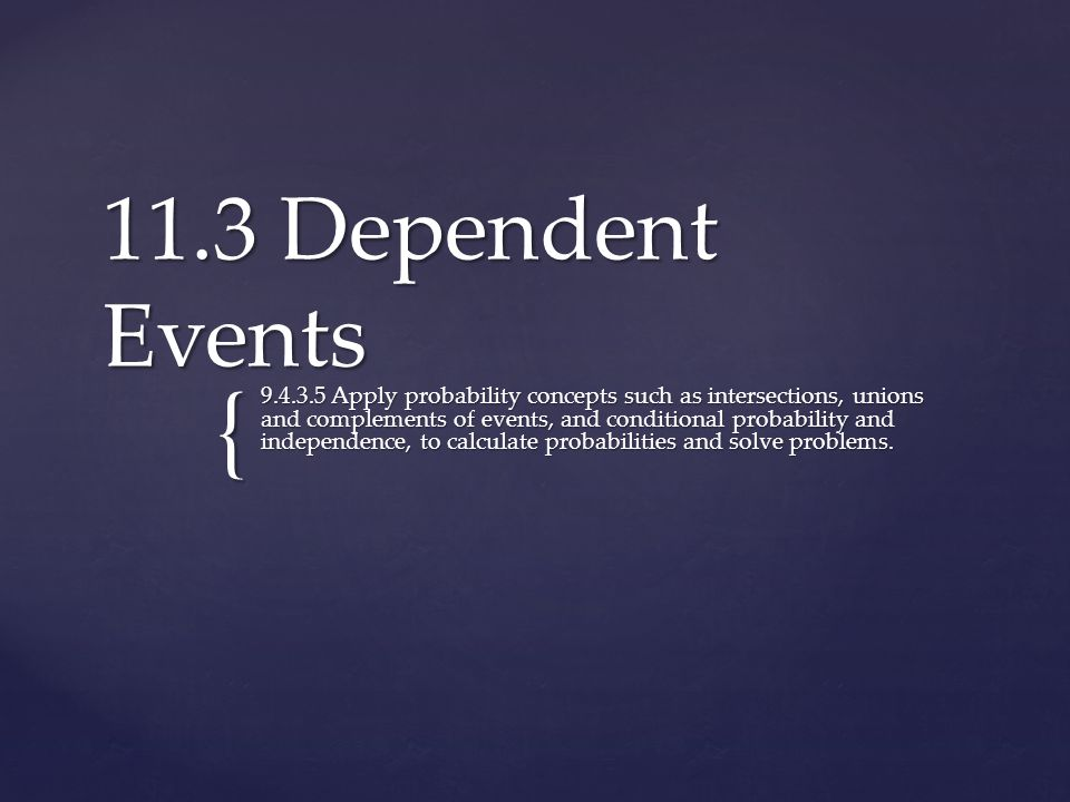 { 11.3 Dependent Events 9.4.3.5 Apply probability concepts such as intersections, unions and complements of events, and conditional probability and independence, to calculate probabilities and solve problems.