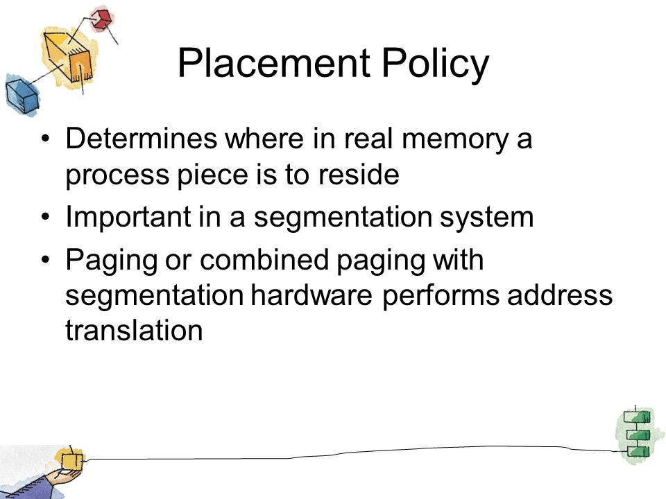 Placement Policy Determines where in real memory a process piece is to reside Important in a segmentation system Paging or combined paging with segmen