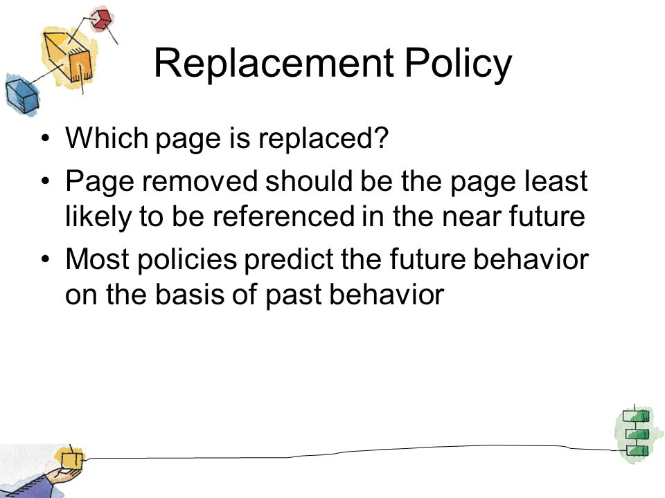 Replacement Policy Which page is replaced? Page removed should be the page least likely to be referenced in the near future Most policies predict the