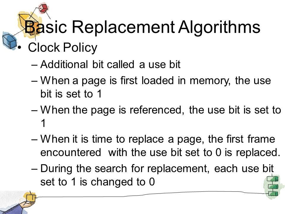 Basic Replacement Algorithms Clock Policy –Additional bit called a use bit –When a page is first loaded in memory, the use bit is set to 1 –When the p