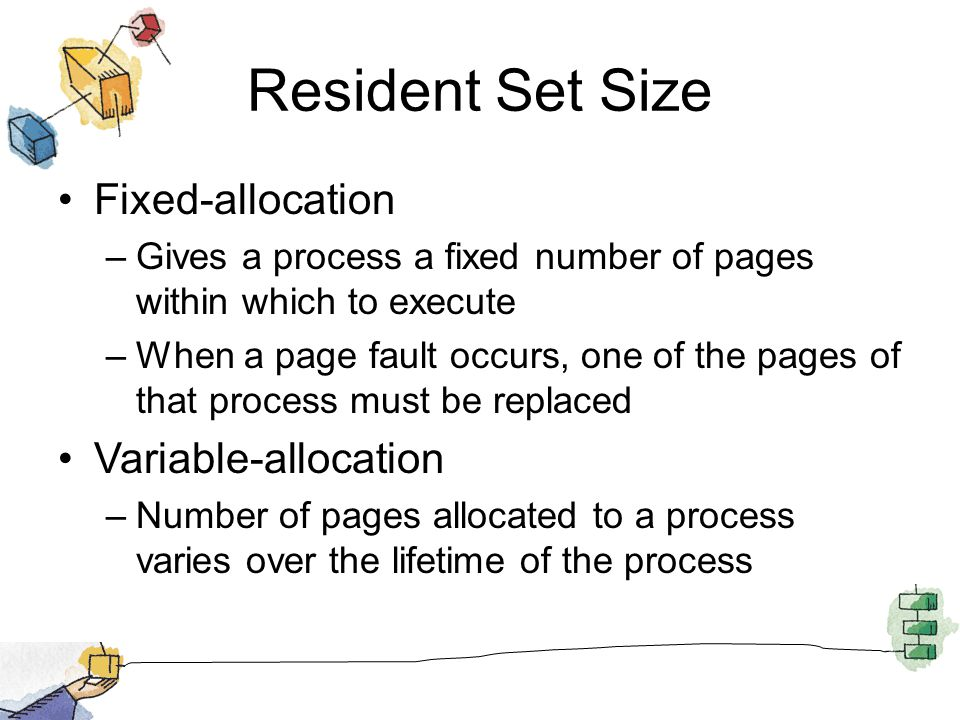 Resident Set Size Fixed-allocation –Gives a process a fixed number of pages within which to execute –When a page fault occurs, one of the pages of tha
