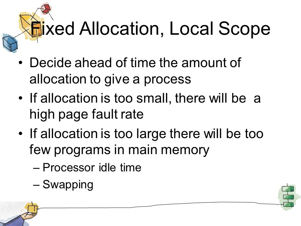 Fixed Allocation, Local Scope Decide ahead of time the amount of allocation to give a process If allocation is too small, there will be a high page fa
