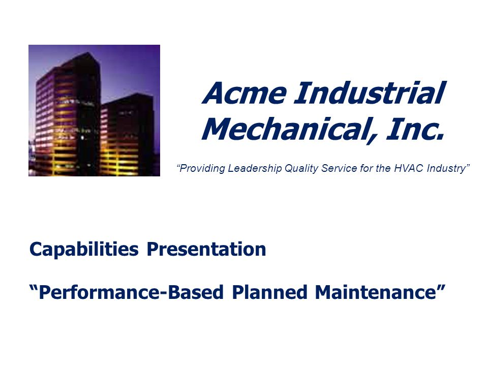 Acme Industrial Mechanical, Inc. Capabilities Presentation Performance-Based Planned Maintenance Providing Leadership Quality Service for the HVAC Ind