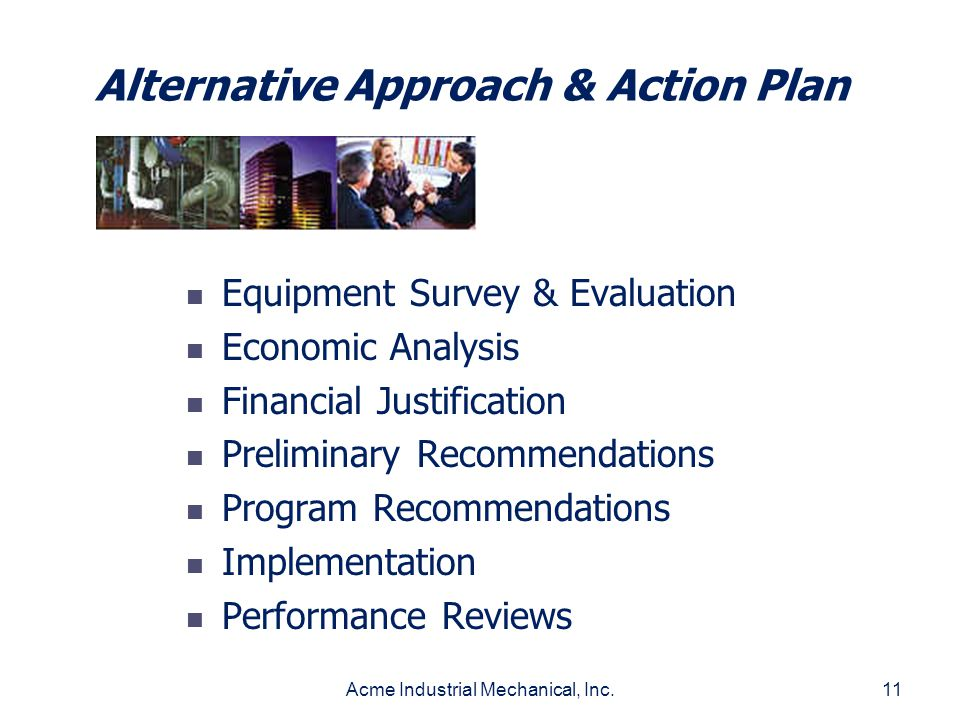 Acme Industrial Mechanical, Inc.11 Alternative Approach & Action Plan Equipment Survey & Evaluation Economic Analysis Financial Justification Prelimin
