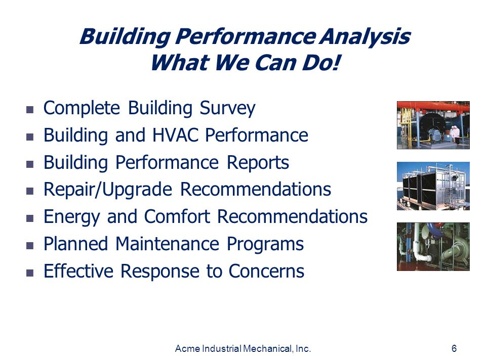 Acme Industrial Mechanical, Inc.6 Building Performance Analysis What We Can Do! Complete Building Survey Building and HVAC Performance Building Perfor