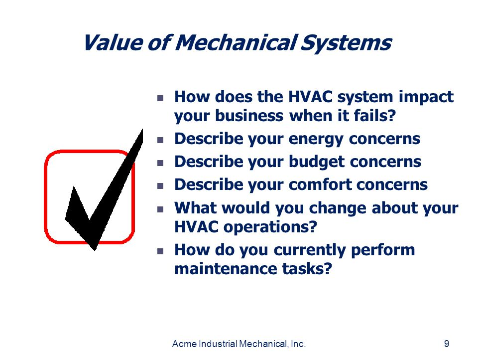 Acme Industrial Mechanical, Inc.9 Value of Mechanical Systems How does the HVAC system impact your business when it fails? Describe your energy concer