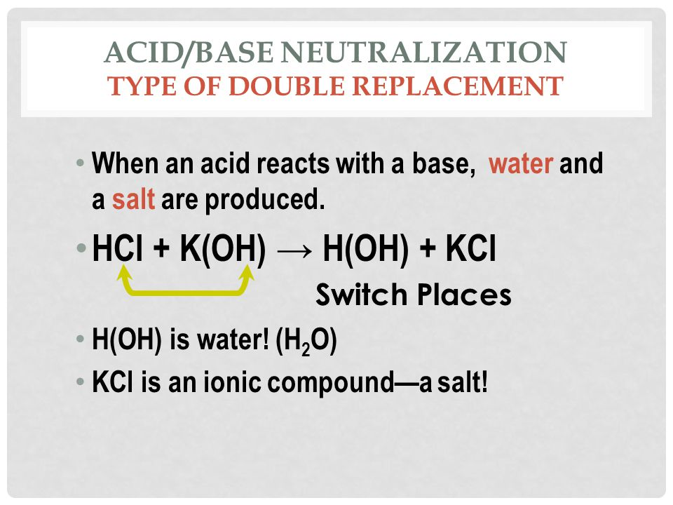 ACID/BASE NEUTRALIZATION TYPE OF DOUBLE REPLACEMENT When an acid reacts with a base, water and a salt are produced.