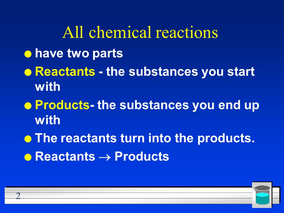 2 All chemical reactions l have two parts l Reactants - the substances you start with l Products- the substances you end up with l The reactants turn
