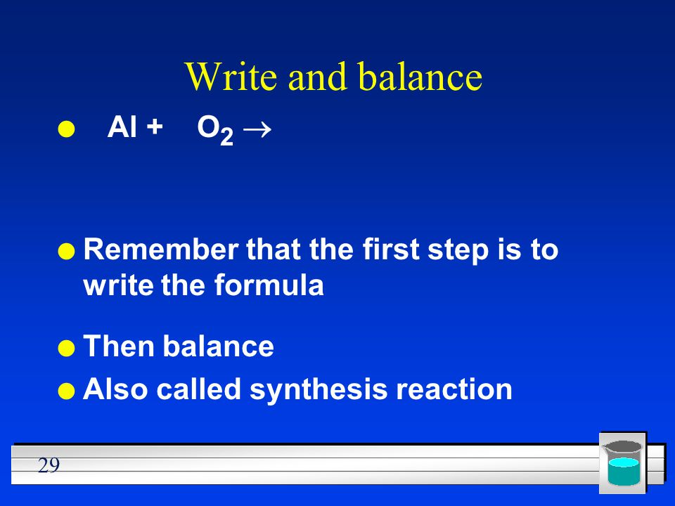29 Write and balance Al + O 2 l Remember that the first step is to write the formula l Then balance l Also called synthesis reaction