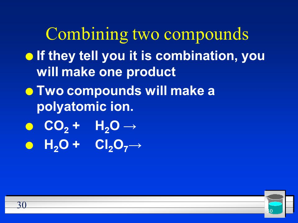 30 Combining two compounds l If they tell you it is combination, you will make one product l Two compounds will make a polyatomic ion. l CO 2 + H 2 O