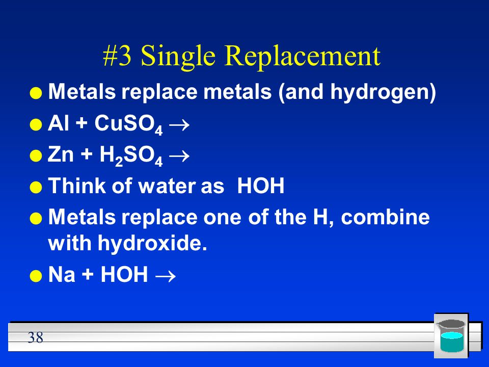 38 #3 Single Replacement l Metals replace metals (and hydrogen) Al + CuSO 4 Zn + H 2 SO 4 l Think of water as HOH l Metals replace one of the H, combi