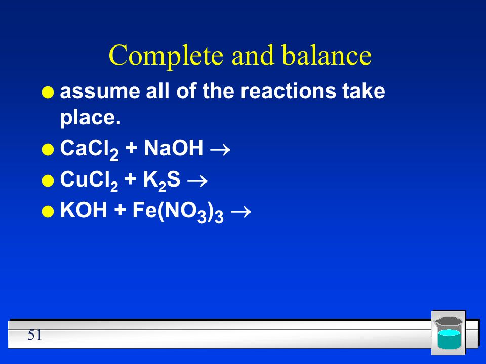 51 Complete and balance l assume all of the reactions take place. CaCl 2 + NaOH CuCl 2 + K 2 S KOH + Fe(NO 3 ) 3