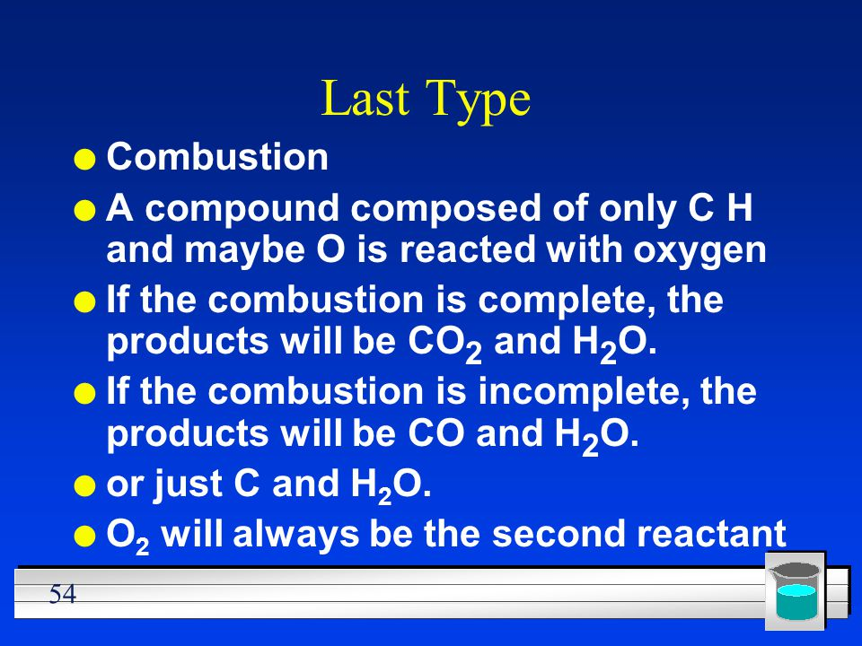 54 Last Type l Combustion l A compound composed of only C H and maybe O is reacted with oxygen l If the combustion is complete, the products will be C