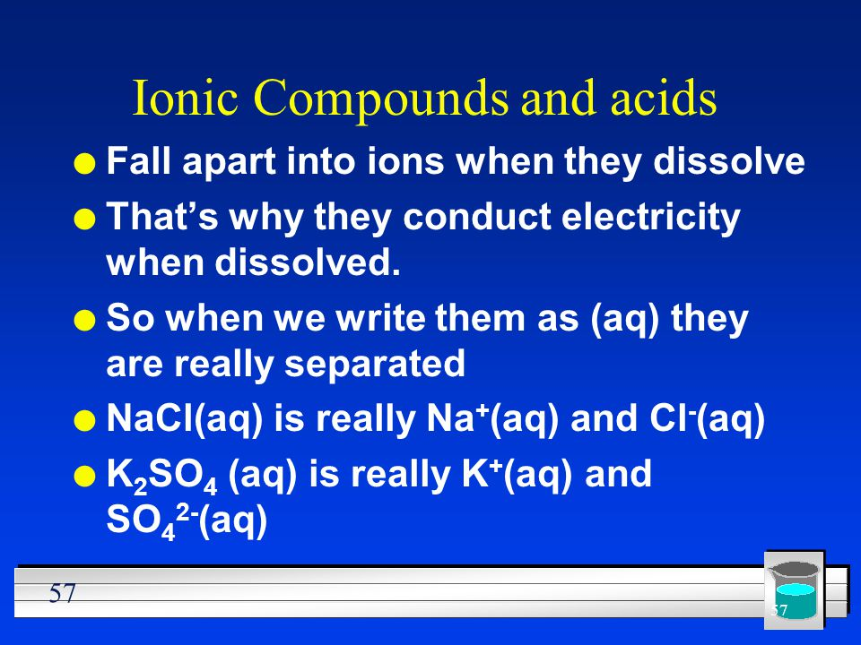 57 Ionic Compounds and acids l Fall apart into ions when they dissolve l Thats why they conduct electricity when dissolved. l So when we write them as