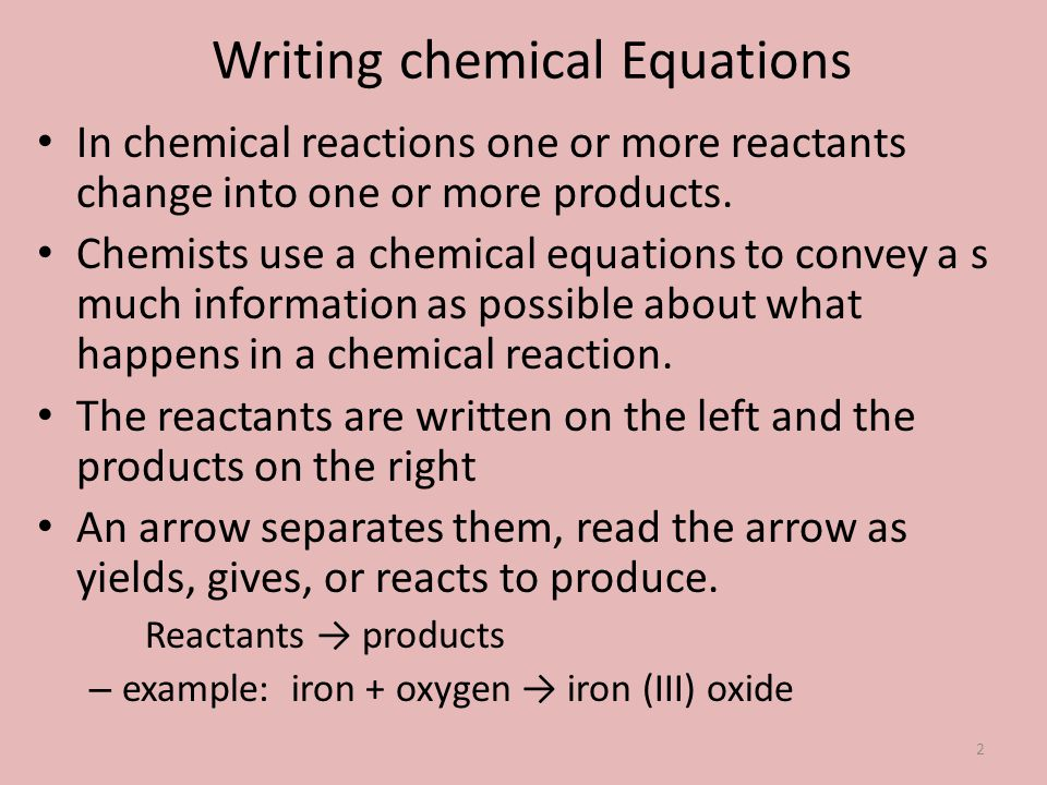Writing chemical Equations In chemical reactions one or more reactants change into one or more products. Chemists use a chemical equations to convey a
