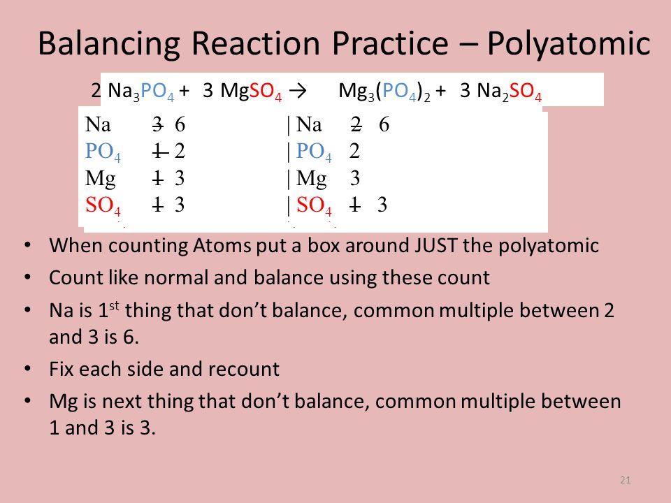 Balancing Reaction Practice – Polyatomic Na 3 PO 4 + MgSO 4 Mg 3 (PO 4 ) 2 + Na 2 SO 4 When counting Atoms put a box around JUST the polyatomic Count