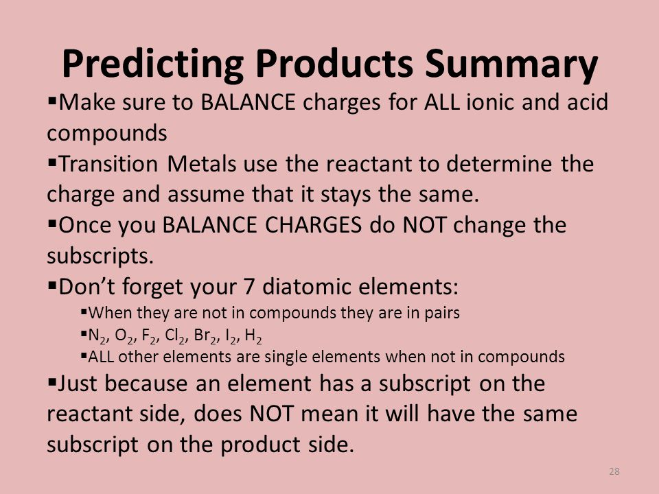 Predicting Products Summary Make sure to BALANCE charges for ALL ionic and acid compounds Transition Metals use the reactant to determine the charge a