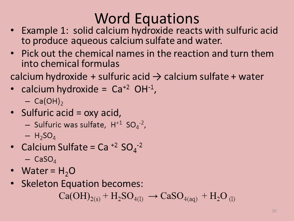 Word Equations Example 1: solid calcium hydroxide reacts with sulfuric acid to produce aqueous calcium sulfate and water. Pick out the chemical names
