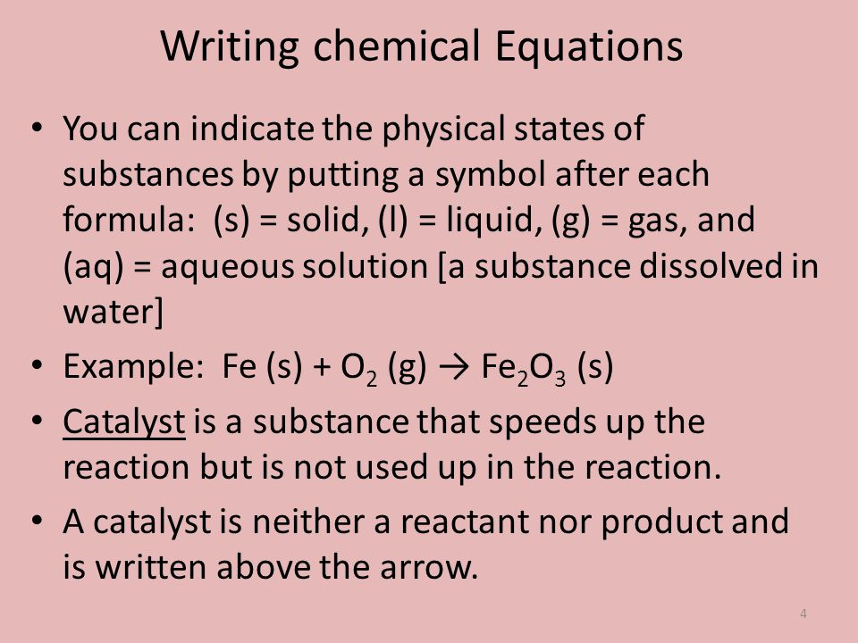 You can indicate the physical states of substances by putting a symbol after each formula: (s) = solid, (l) = liquid, (g) = gas, and (aq) = aqueous so