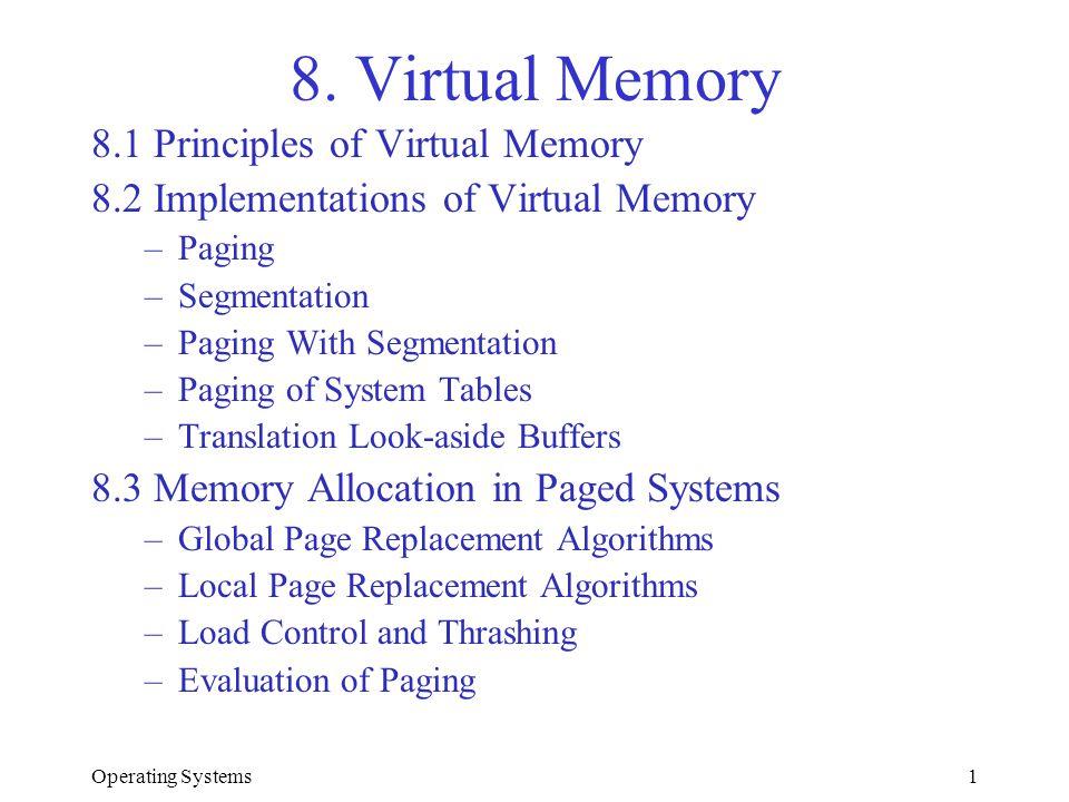 Operating Systems1 8. Virtual Memory 8.1 Principles of Virtual Memory 8.2 Implementations of Virtual Memory –Paging –Segmentation –Paging With Segment