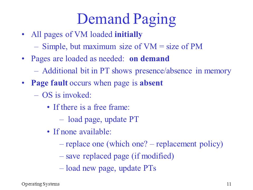 Operating Systems11 Demand Paging All pages of VM loaded initially –Simple, but maximum size of VM = size of PM Pages are loaded as needed: on demand
