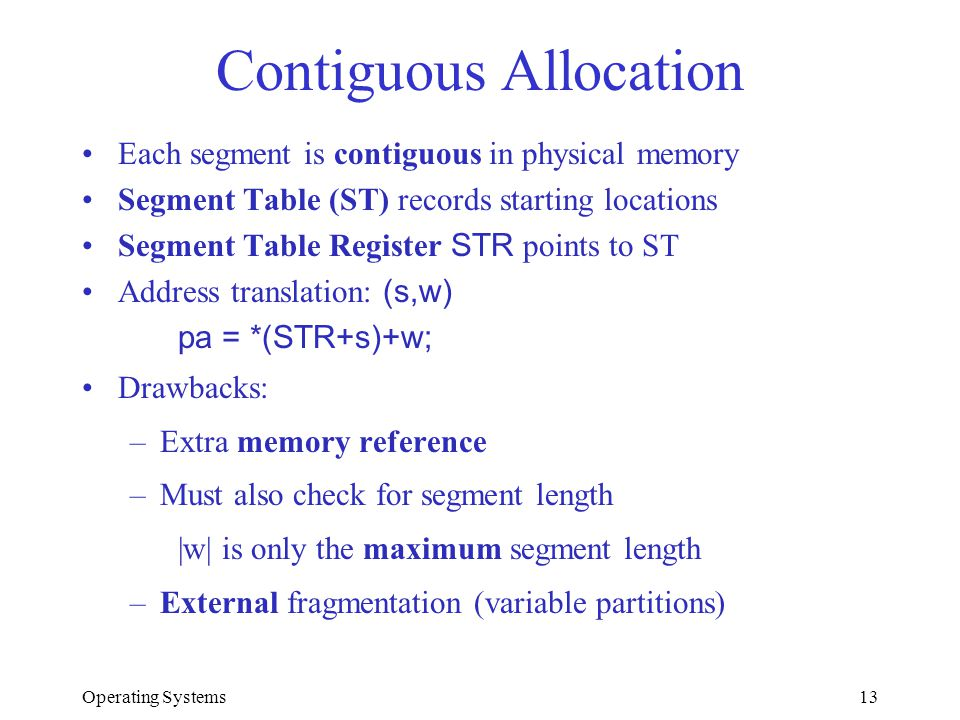 Operating Systems13 Contiguous Allocation Each segment is contiguous in physical memory Segment Table (ST) records starting locations Segment Table Re