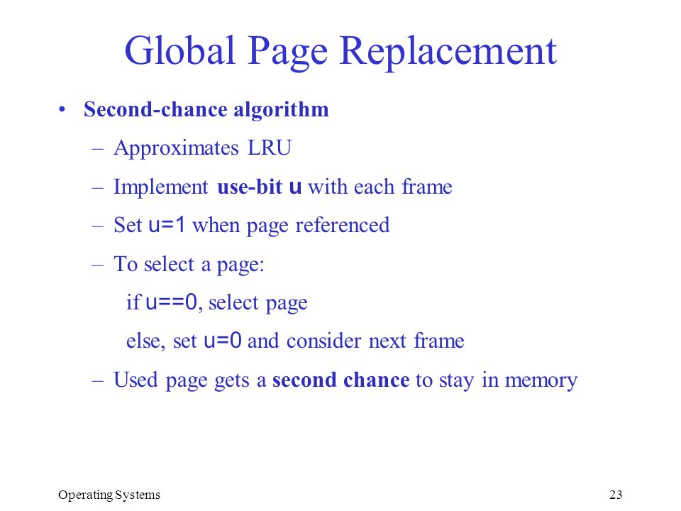 Operating Systems23 Global Page Replacement Second-chance algorithm –Approximates LRU –Implement use-bit u with each frame –Set u=1 when page referenc