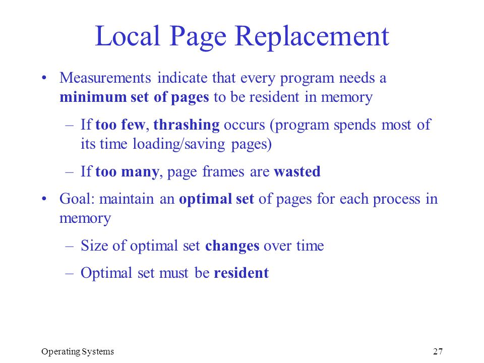 Operating Systems27 Local Page Replacement Measurements indicate that every program needs a minimum set of pages to be resident in memory –If too few,