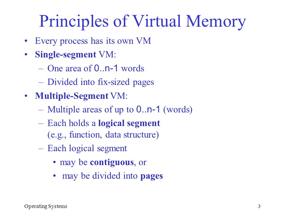 Operating Systems3 Principles of Virtual Memory Every process has its own VM Single-segment VM: –One area of 0..n-1 words –Divided into fix-sized page