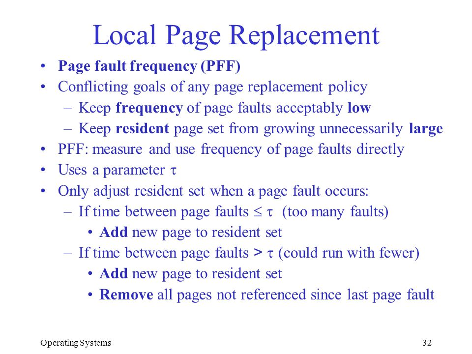 Operating Systems32 Local Page Replacement Page fault frequency (PFF) Conflicting goals of any page replacement policy –Keep frequency of page faults