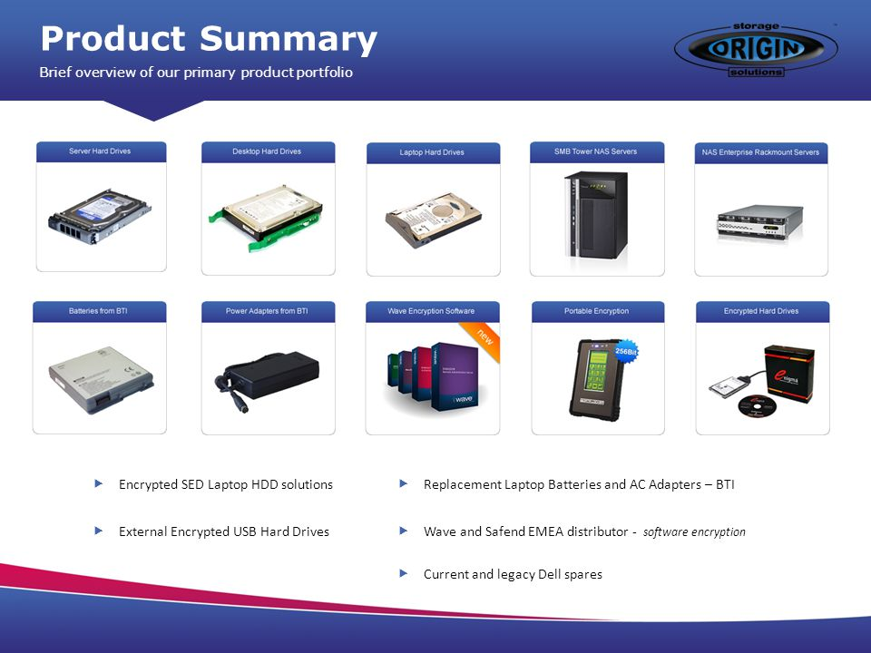 Product Summary Brief overview of our primary product portfolio Encrypted SED Laptop HDD solutions External Encrypted USB Hard Drives Replacement Laptop Batteries and AC Adapters – BTI Wave and Safend EMEA distributor - software encryption Current and legacy Dell spares