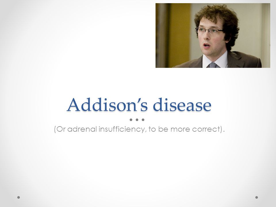 Addisons disease (Or adrenal insufficiency, to be more correct).