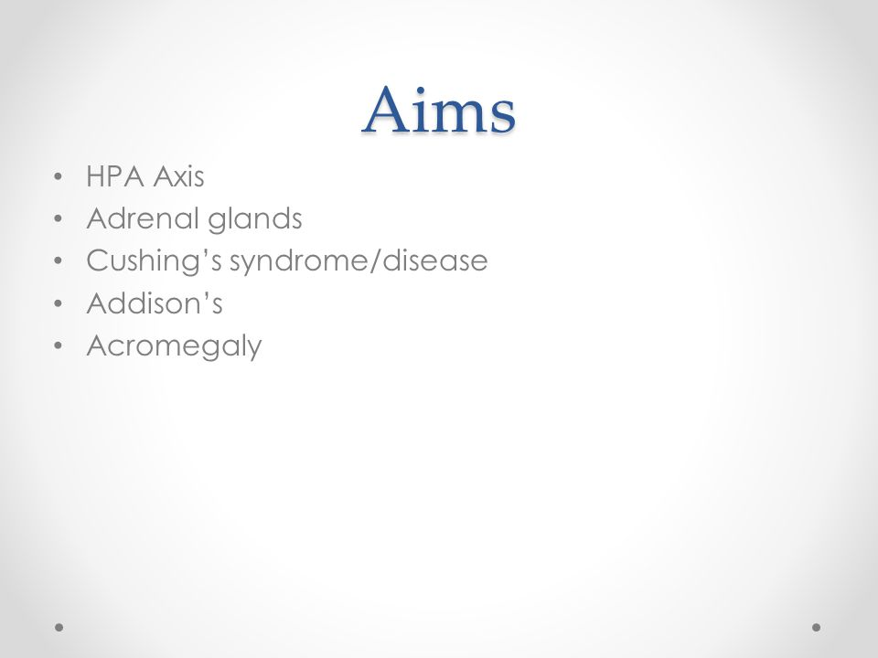 Aims HPA Axis Adrenal glands Cushings syndrome/disease Addisons Acromegaly