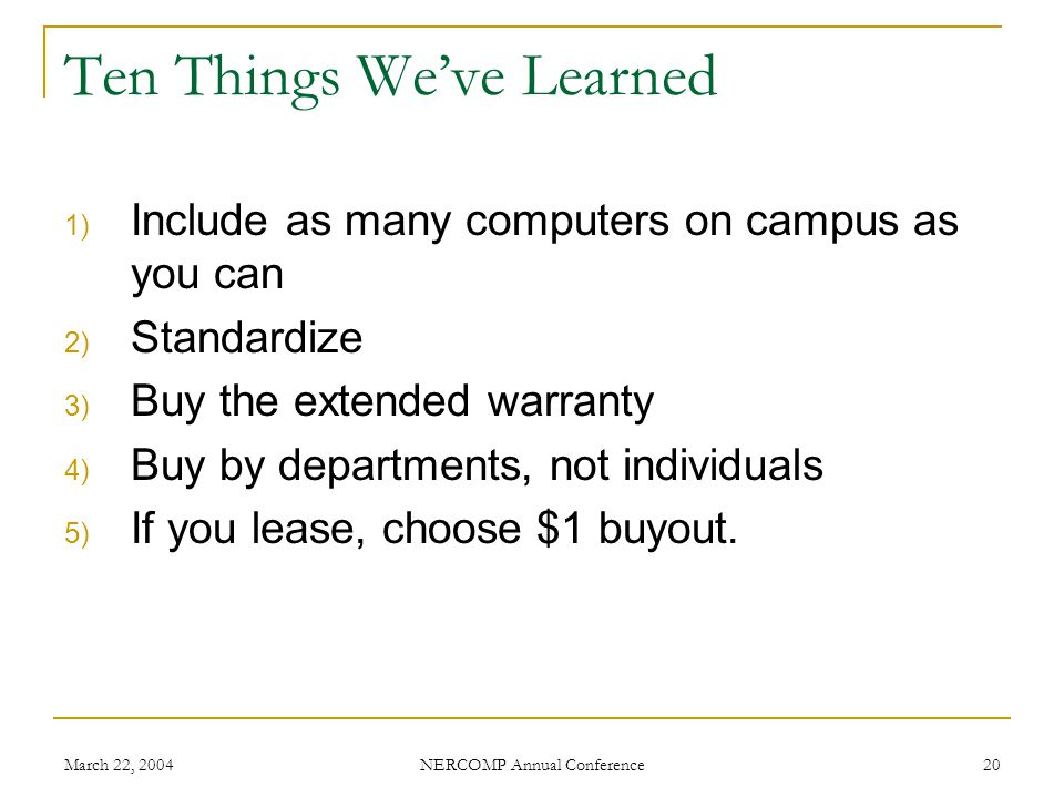 March 22, 2004 NERCOMP Annual Conference 20 Ten Things Weve Learned 1) Include as many computers on campus as you can 2) Standardize 3) Buy the extended warranty 4) Buy by departments, not individuals 5) If you lease, choose $1 buyout.