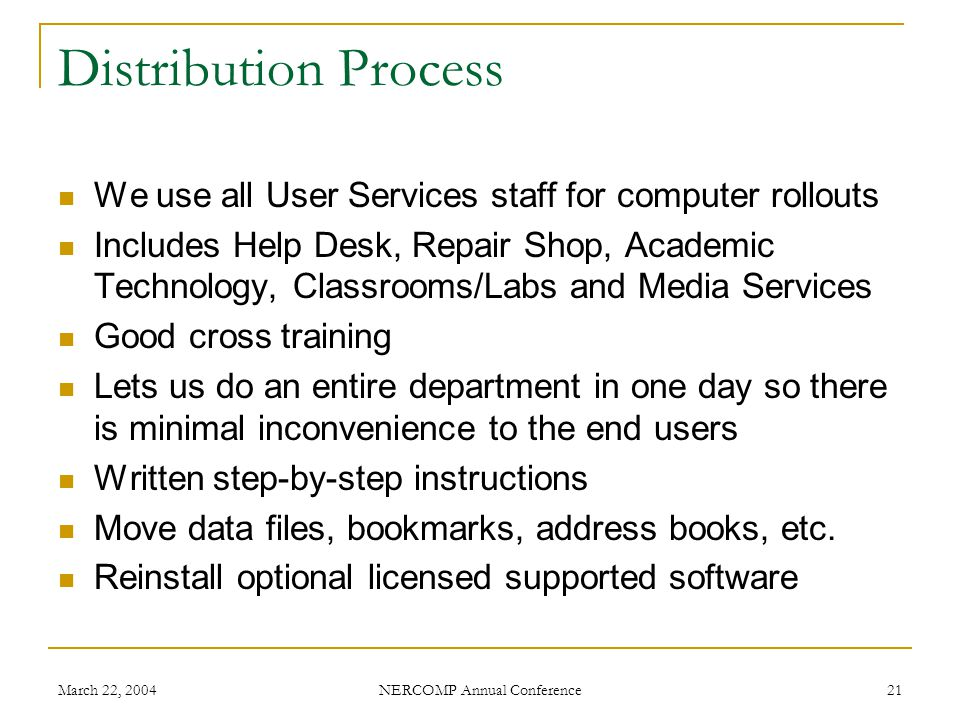 March 22, 2004 NERCOMP Annual Conference 21 Distribution Process We use all User Services staff for computer rollouts Includes Help Desk, Repair Shop, Academic Technology, Classrooms/Labs and Media Services Good cross training Lets us do an entire department in one day so there is minimal inconvenience to the end users Written step-by-step instructions Move data files, bookmarks, address books, etc.