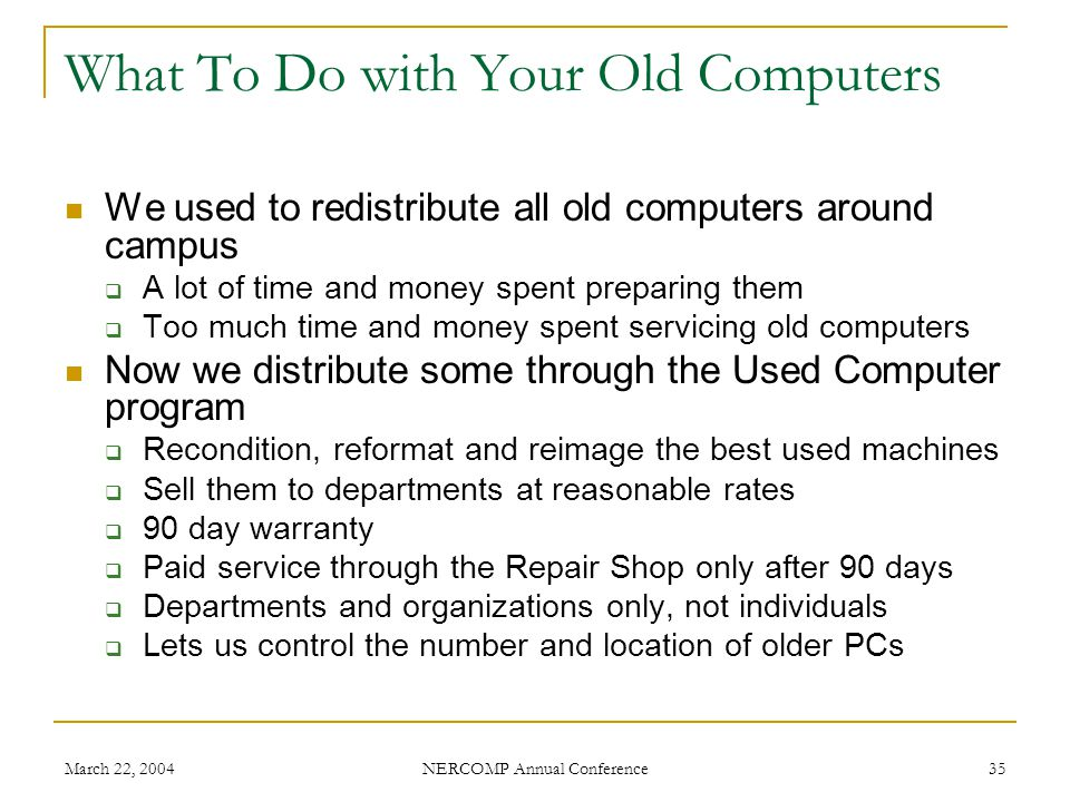 March 22, 2004 NERCOMP Annual Conference 35 What To Do with Your Old Computers We used to redistribute all old computers around campus A lot of time and money spent preparing them Too much time and money spent servicing old computers Now we distribute some through the Used Computer program Recondition, reformat and reimage the best used machines Sell them to departments at reasonable rates 90 day warranty Paid service through the Repair Shop only after 90 days Departments and organizations only, not individuals Lets us control the number and location of older PCs