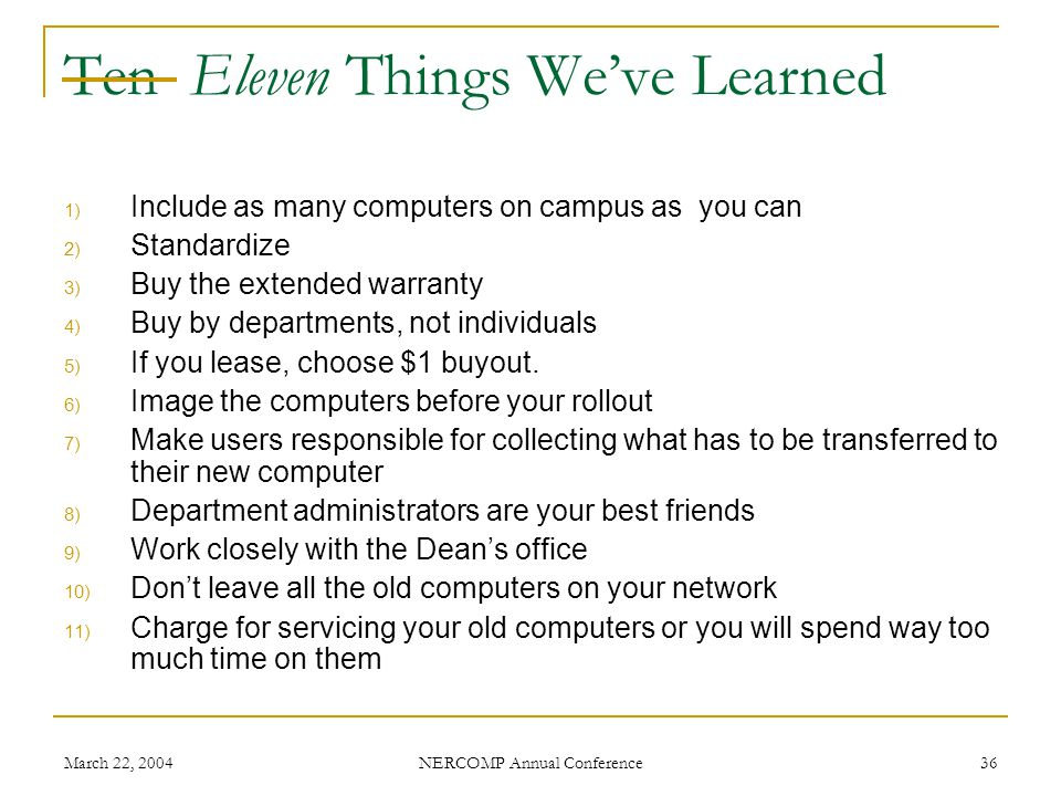 March 22, 2004 NERCOMP Annual Conference 36 Ten Eleven Things Weve Learned 1) Include as many computers on campus as you can 2) Standardize 3) Buy the extended warranty 4) Buy by departments, not individuals 5) If you lease, choose $1 buyout.