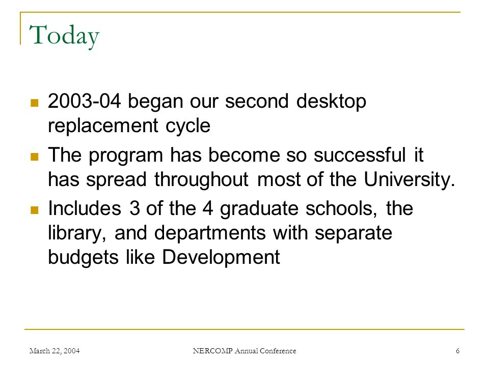 March 22, 2004 NERCOMP Annual Conference 17 Ten Things Weve Learned 1) Include as many computers on campus as you can 2) Standardize 3) Buy the extended warranty 4) Replace by departments, not individuals